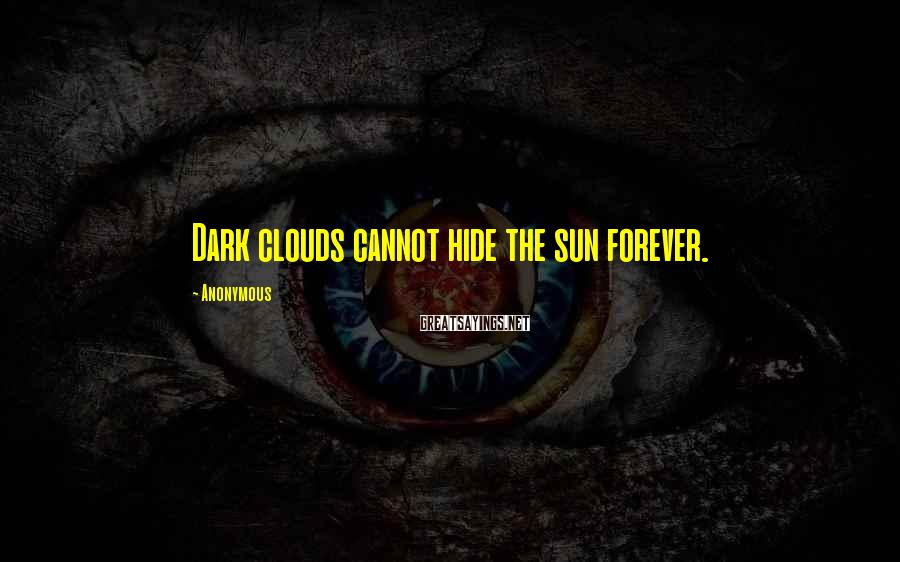 Anonymous Sayings: Dark clouds cannot hide the sun forever.