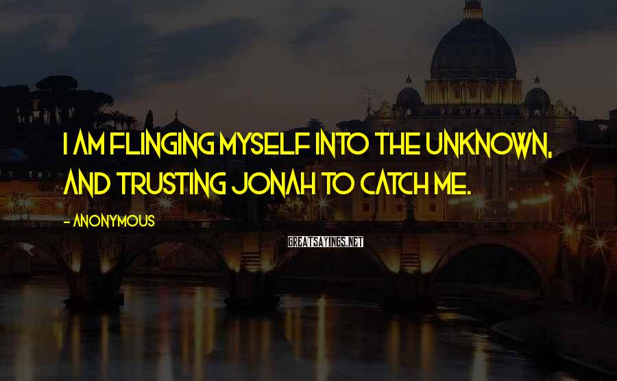 Anonymous Sayings: I am flinging myself into the unknown, and trusting Jonah to catch me.