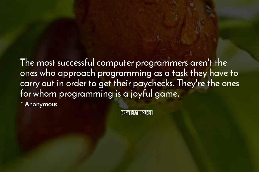 Anonymous Sayings: The most successful computer programmers aren't the ones who approach programming as a task they