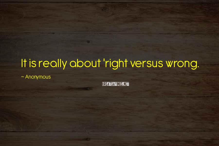 Anonymous Sayings: It is really about 'right versus wrong.