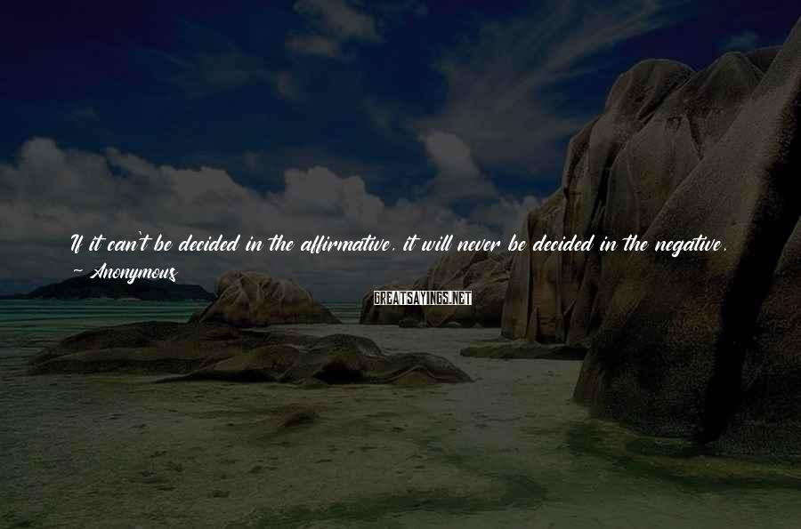 Anonymous Sayings: If it can't be decided in the affirmative, it will never be decided in the