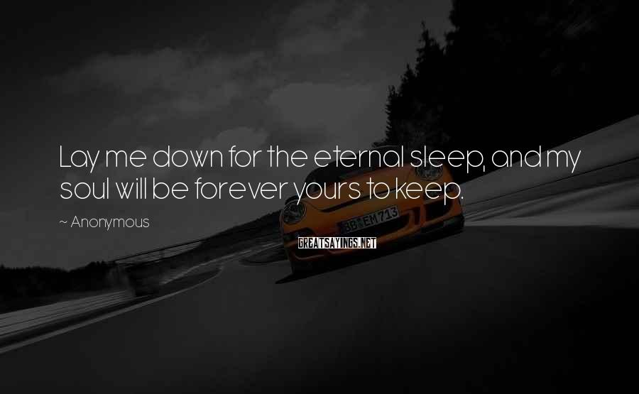 Anonymous Sayings: Lay me down for the eternal sleep, and my soul will be forever yours to