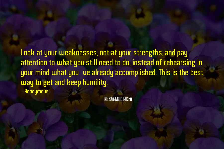 Anonymous Sayings: Look at your weaknesses, not at your strengths, and pay attention to what you still