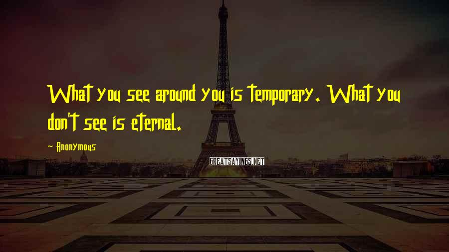 Anonymous Sayings: What you see around you is temporary. What you don't see is eternal.