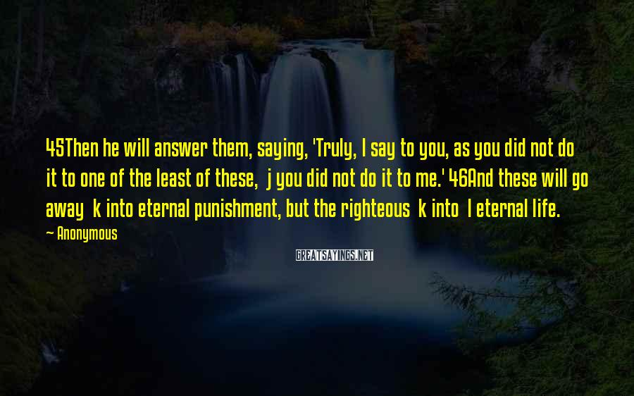 Anonymous Sayings: 45Then he will answer them, saying, 'Truly, I say to you, as you did not