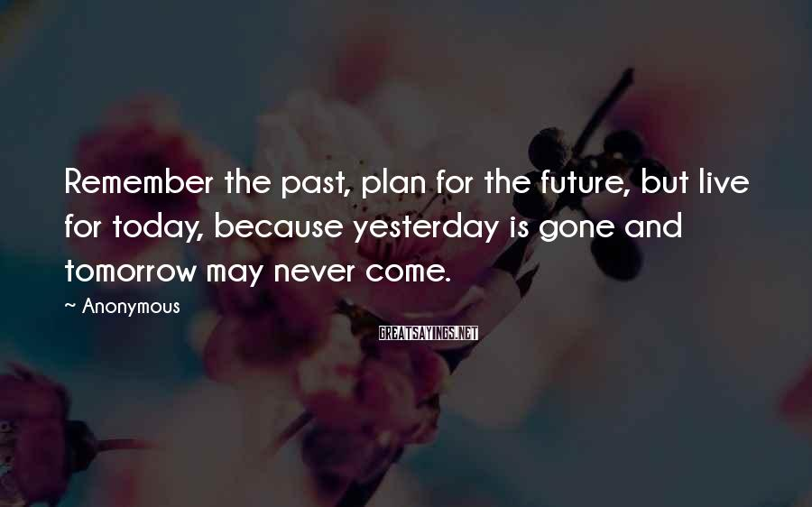 Anonymous Sayings: Remember the past, plan for the future, but live for today, because yesterday is gone