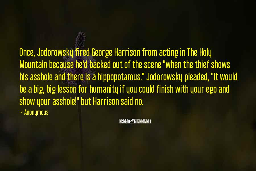 Anonymous Sayings: Once, Jodorowsky fired George Harrison from acting in The Holy Mountain because he'd backed out