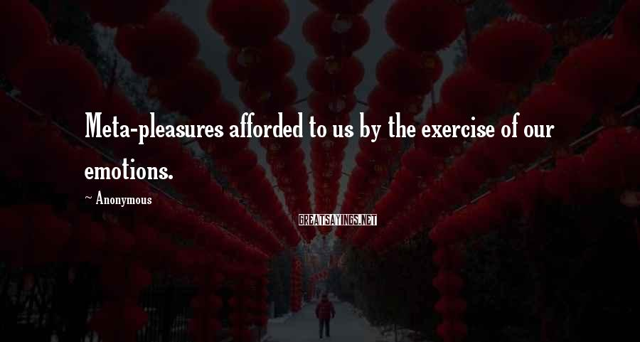 Anonymous Sayings: Meta-pleasures afforded to us by the exercise of our emotions.