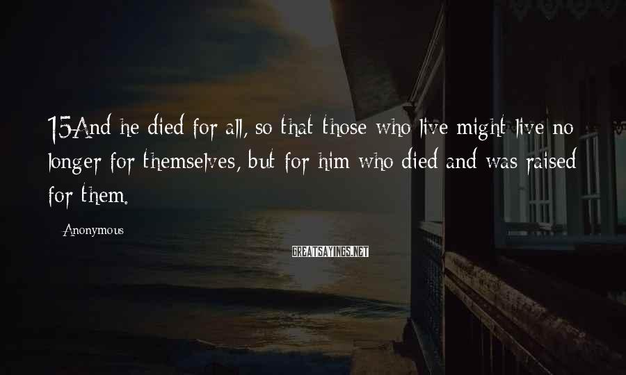 Anonymous Sayings: 15And he died for all, so that those who live might live no longer for