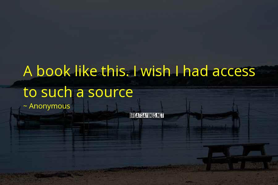 Anonymous Sayings: A book like this. I wish I had access to such a source