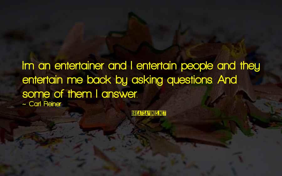 Answer Me Back Sayings By Carl Reiner: I'm an entertainer and I entertain people and they entertain me back by asking questions.