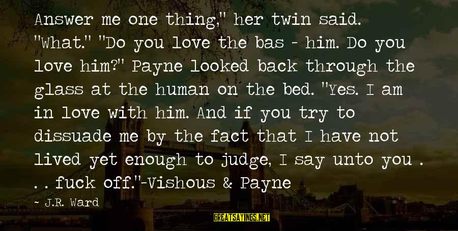 """Answer Me Back Sayings By J.R. Ward: Answer me one thing,"""" her twin said. """"What."""" """"Do you love the bas - him."""
