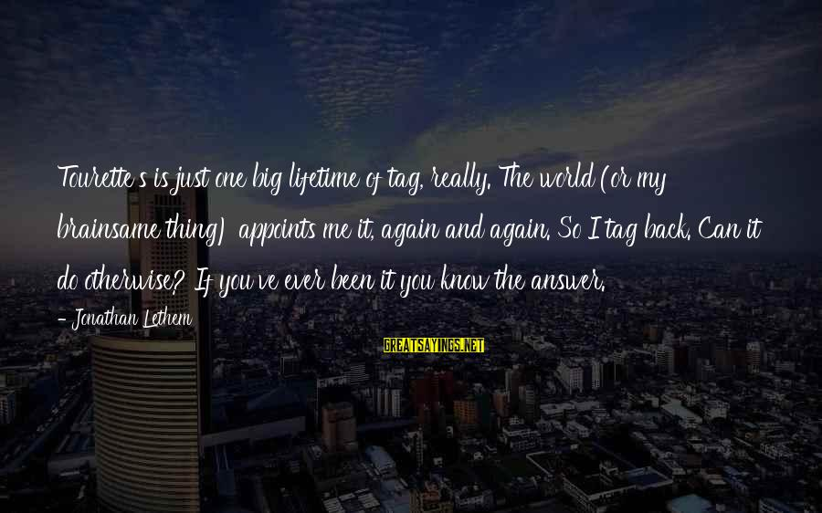 Answer Me Back Sayings By Jonathan Lethem: Tourette's is just one big lifetime of tag, really. The world (or my brainsame thing)