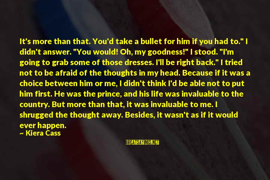 """Answer Me Back Sayings By Kiera Cass: It's more than that. You'd take a bullet for him if you had to."""" I"""