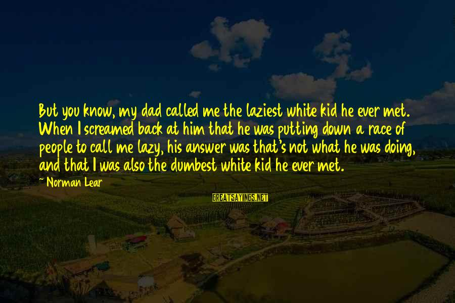 Answer Me Back Sayings By Norman Lear: But you know, my dad called me the laziest white kid he ever met. When