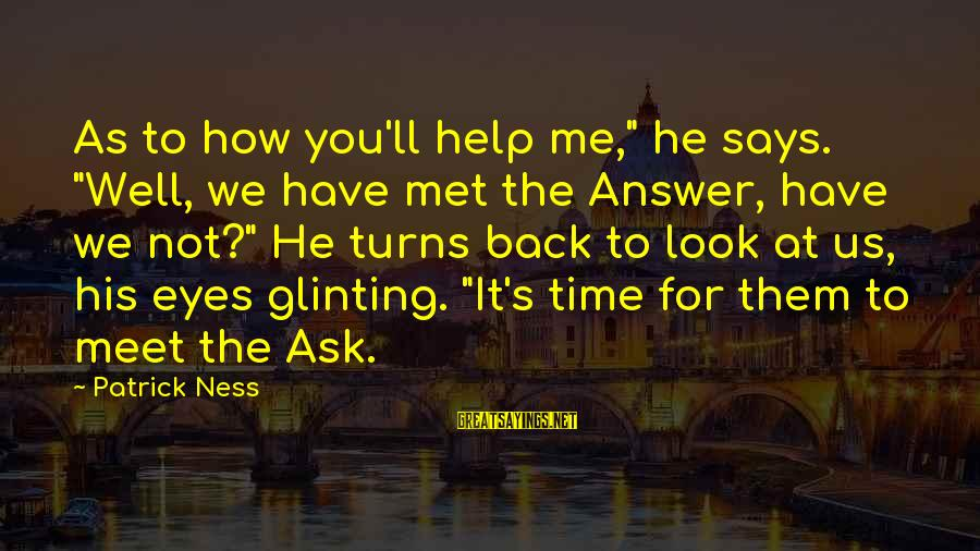"""Answer Me Back Sayings By Patrick Ness: As to how you'll help me,"""" he says. """"Well, we have met the Answer, have"""
