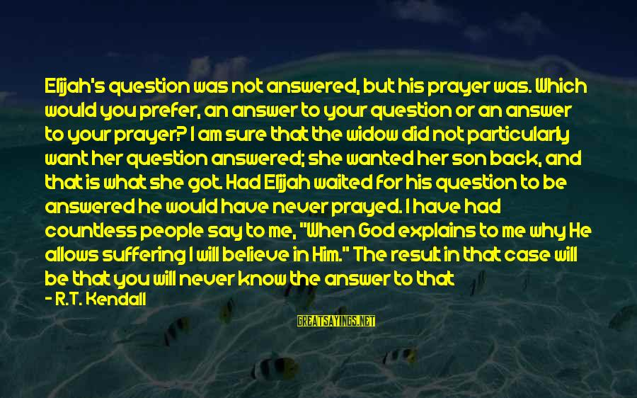 Answer Me Back Sayings By R.T. Kendall: Elijah's question was not answered, but his prayer was. Which would you prefer, an answer