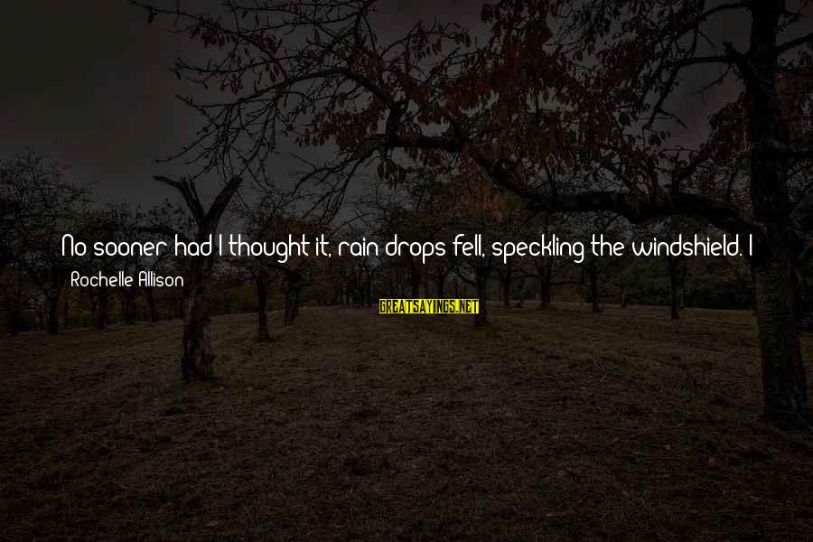 Answer Me Back Sayings By Rochelle Allison: No sooner had I thought it, rain drops fell, speckling the windshield. I glanced up