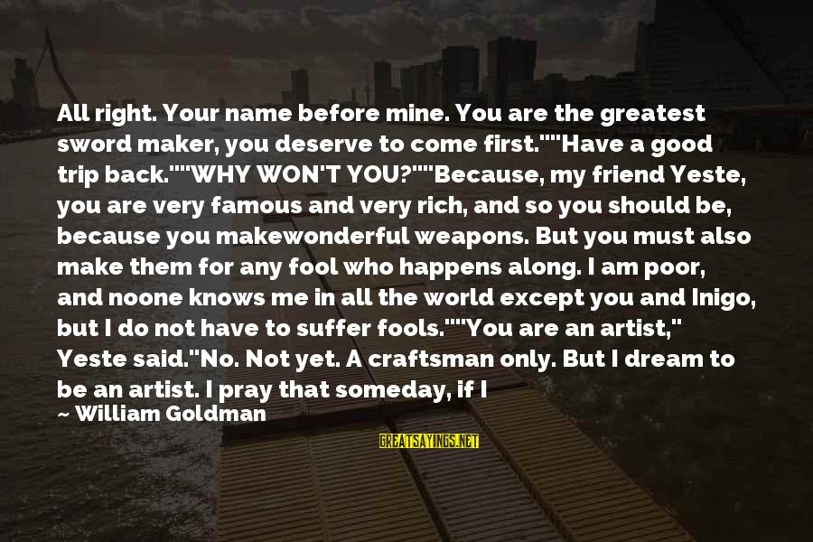 Answer Me Back Sayings By William Goldman: All right. Your name before mine. You are the greatest sword maker, you deserve to