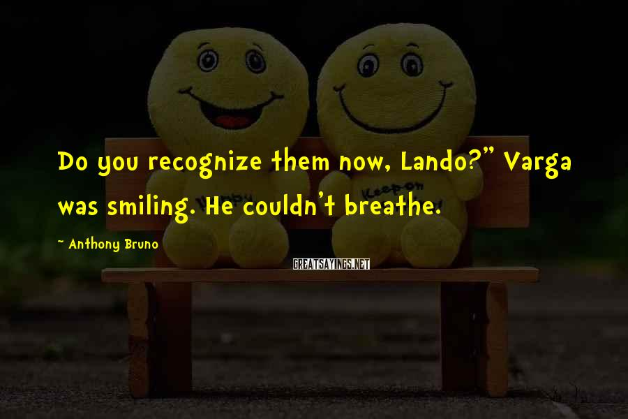 """Anthony Bruno Sayings: Do you recognize them now, Lando?"""" Varga was smiling. He couldn't breathe."""