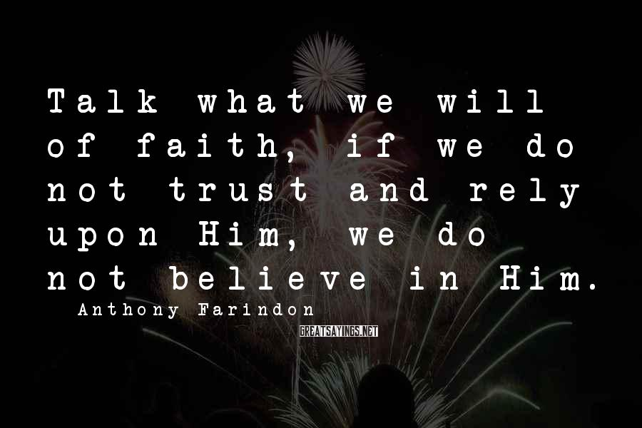 Anthony Farindon Sayings: Talk what we will of faith, if we do not trust and rely upon Him,