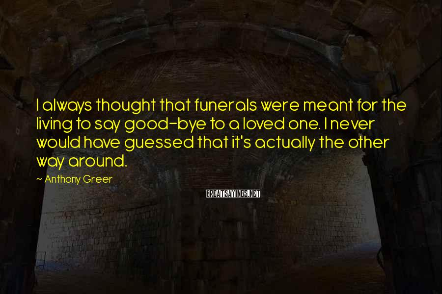 Anthony Greer Sayings: I always thought that funerals were meant for the living to say good-bye to a