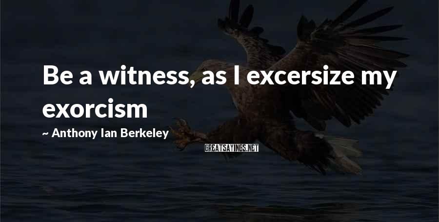 Anthony Ian Berkeley Sayings: Be a witness, as I excersize my exorcism