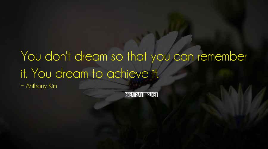 Anthony Kim Sayings: You don't dream so that you can remember it. You dream to achieve it.