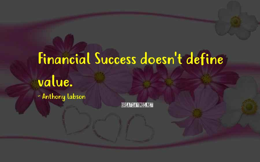 Anthony Labson Sayings: Financial Success doesn't define value.