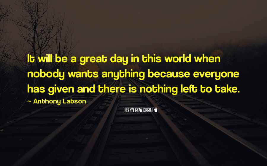 Anthony Labson Sayings: It will be a great day in this world when nobody wants anything because everyone