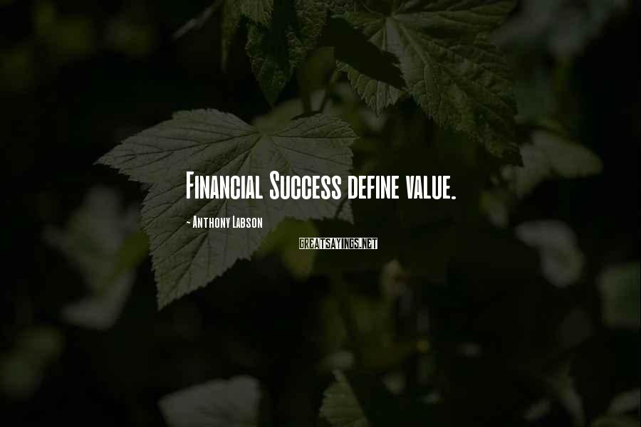 Anthony Labson Sayings: Financial Success define value.