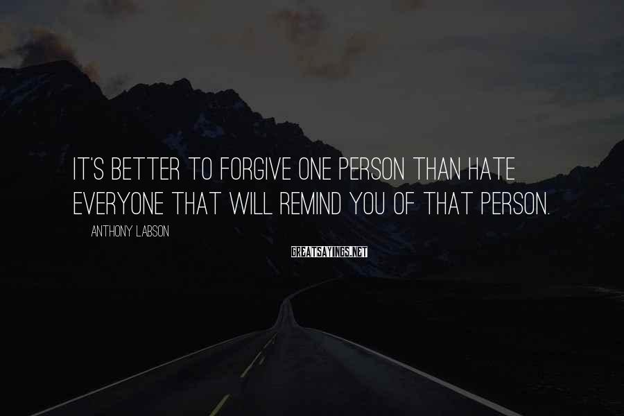 Anthony Labson Sayings: It's better to forgive one person than hate everyone that will remind you of that