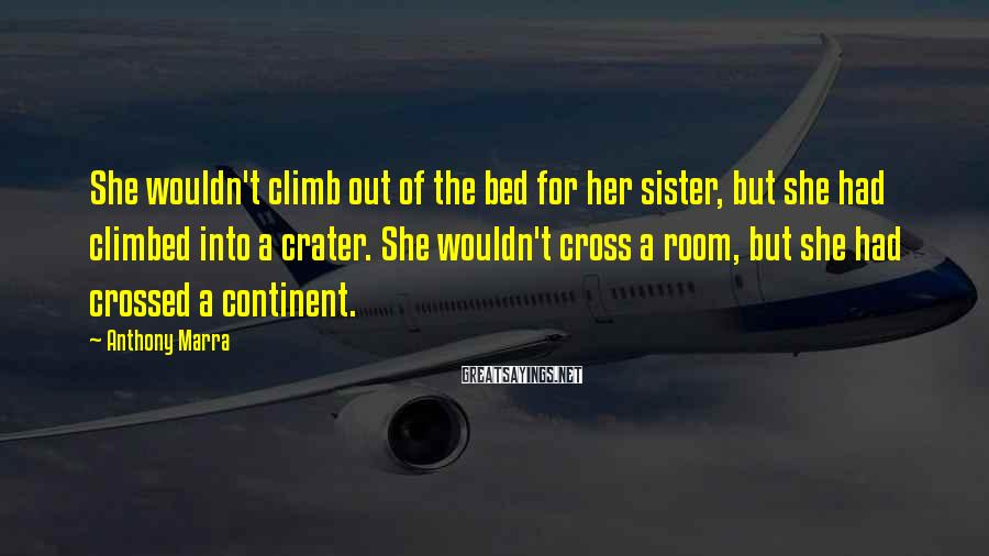 Anthony Marra Sayings: She wouldn't climb out of the bed for her sister, but she had climbed into