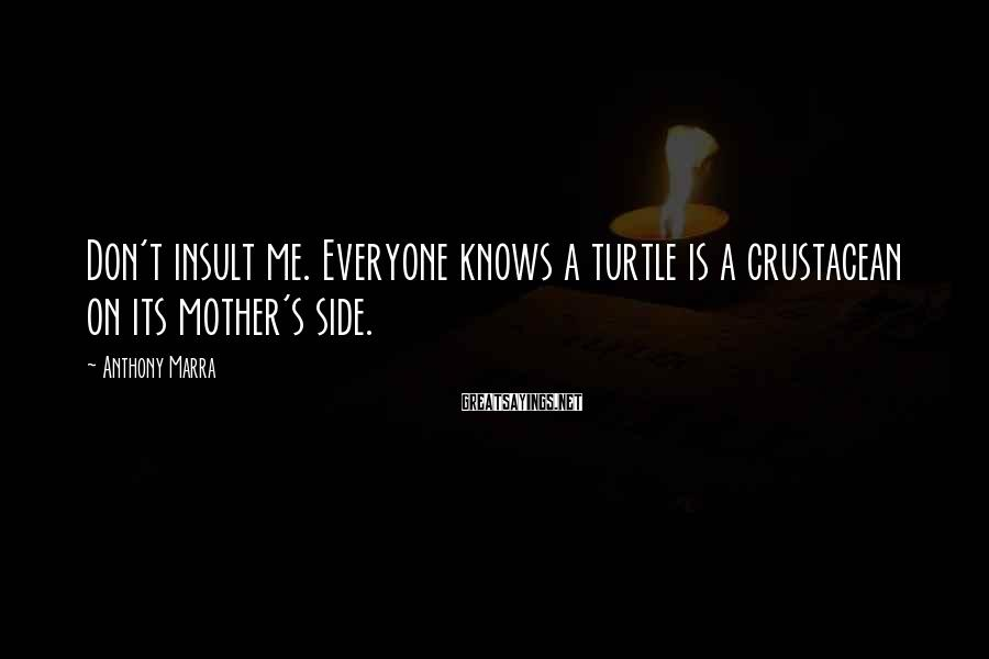 Anthony Marra Sayings: Don't insult me. Everyone knows a turtle is a crustacean on its mother's side.