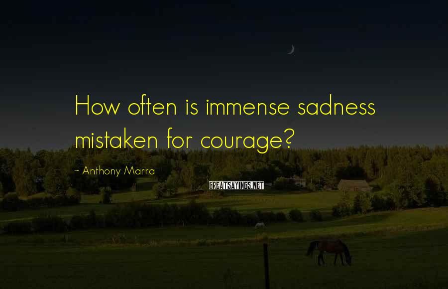 Anthony Marra Sayings: How often is immense sadness mistaken for courage?