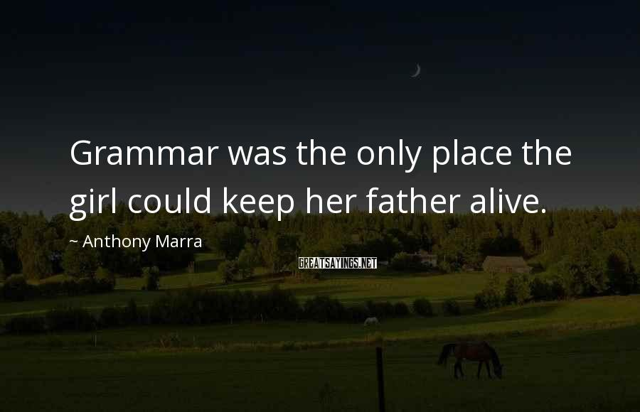 Anthony Marra Sayings: Grammar was the only place the girl could keep her father alive.