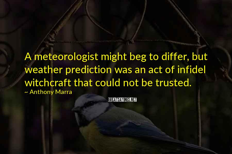 Anthony Marra Sayings: A meteorologist might beg to differ, but weather prediction was an act of infidel witchcraft
