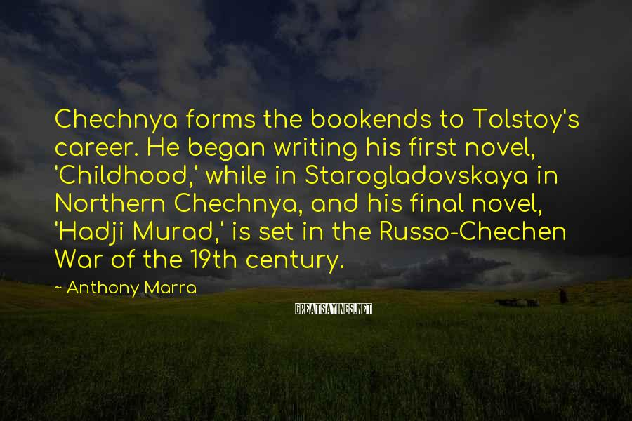 Anthony Marra Sayings: Chechnya forms the bookends to Tolstoy's career. He began writing his first novel, 'Childhood,' while