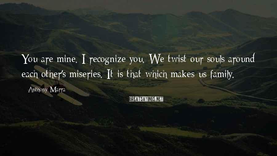 Anthony Marra Sayings: You are mine. I recognize you. We twist our souls around each other's miseries. It