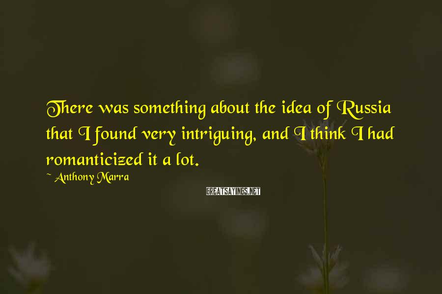 Anthony Marra Sayings: There was something about the idea of Russia that I found very intriguing, and I