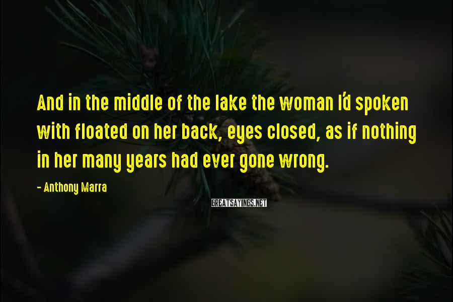 Anthony Marra Sayings: And in the middle of the lake the woman I'd spoken with floated on her