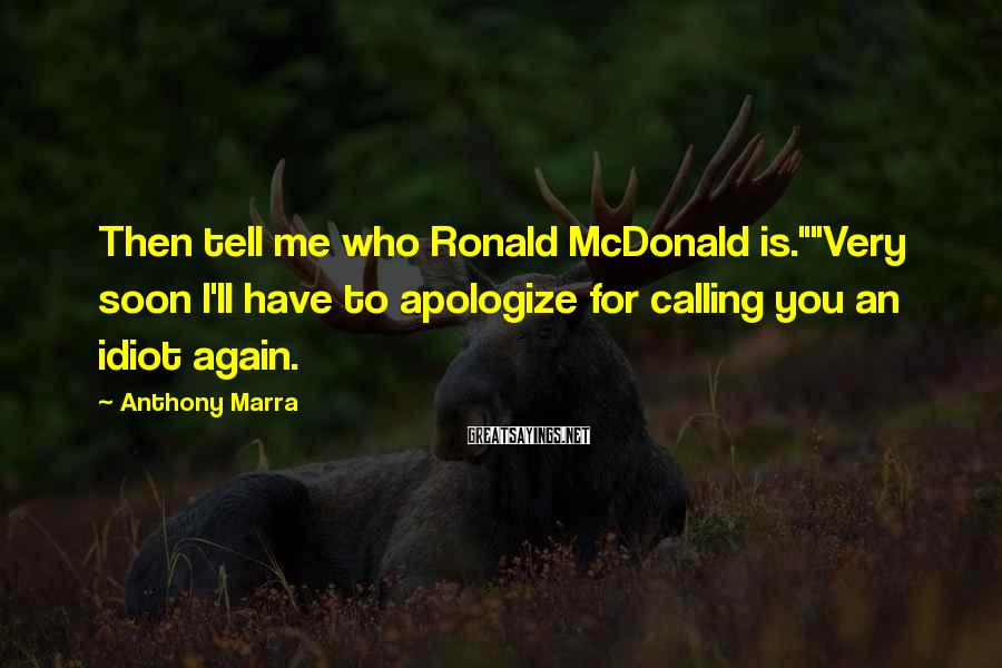 "Anthony Marra Sayings: Then tell me who Ronald McDonald is.""""Very soon I'll have to apologize for calling you"