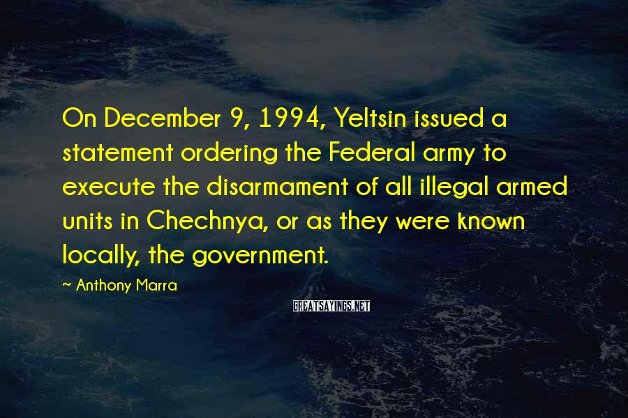 Anthony Marra Sayings: On December 9, 1994, Yeltsin issued a statement ordering the Federal army to execute the