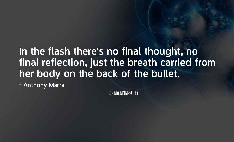 Anthony Marra Sayings: In the flash there's no final thought, no final reflection, just the breath carried from