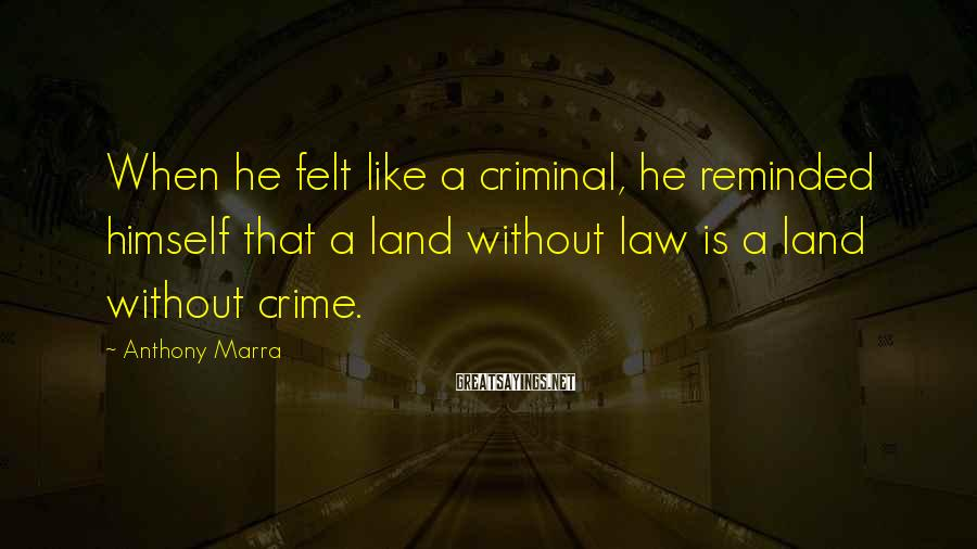 Anthony Marra Sayings: When he felt like a criminal, he reminded himself that a land without law is