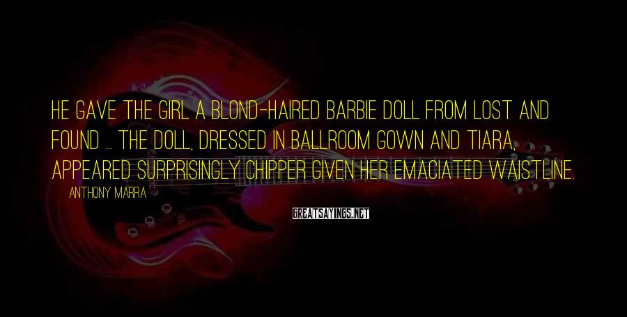 Anthony Marra Sayings: He gave the girl a blond-haired Barbie doll from lost and found ... The doll,