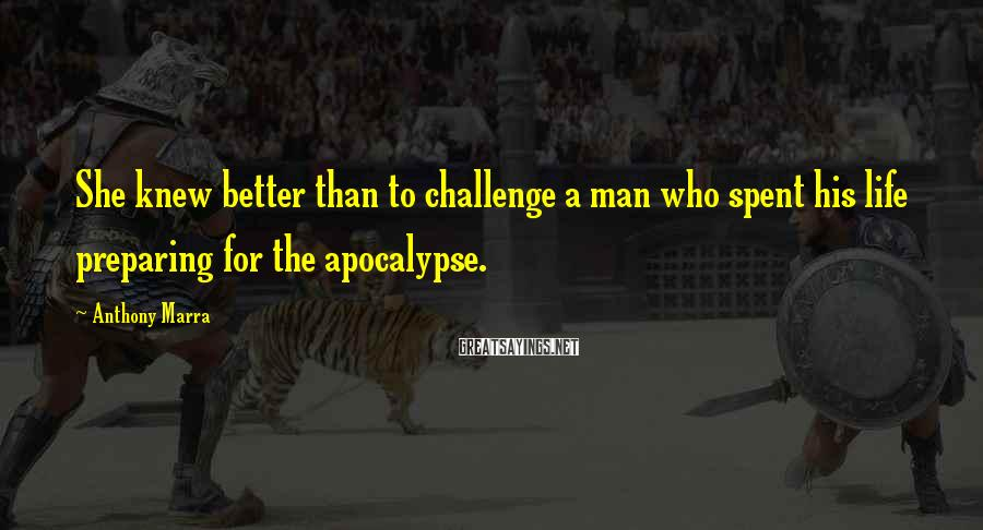 Anthony Marra Sayings: She knew better than to challenge a man who spent his life preparing for the