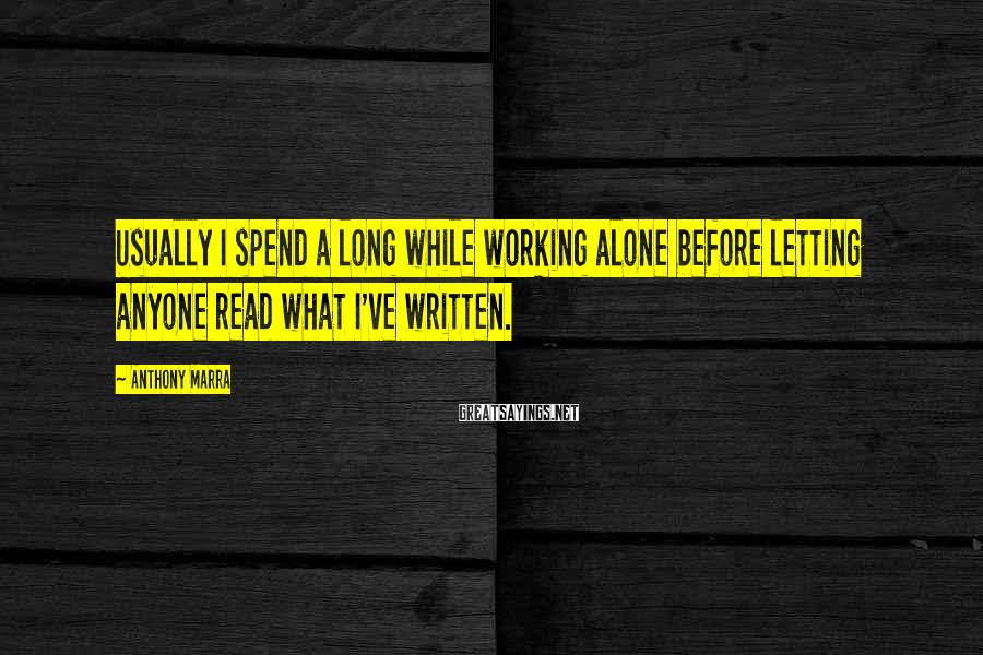 Anthony Marra Sayings: Usually I spend a long while working alone before letting anyone read what I've written.