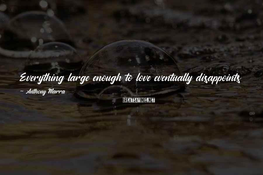 Anthony Marra Sayings: Everything large enough to love eventually disappoints you, then betrays you, and finally, forgets you.