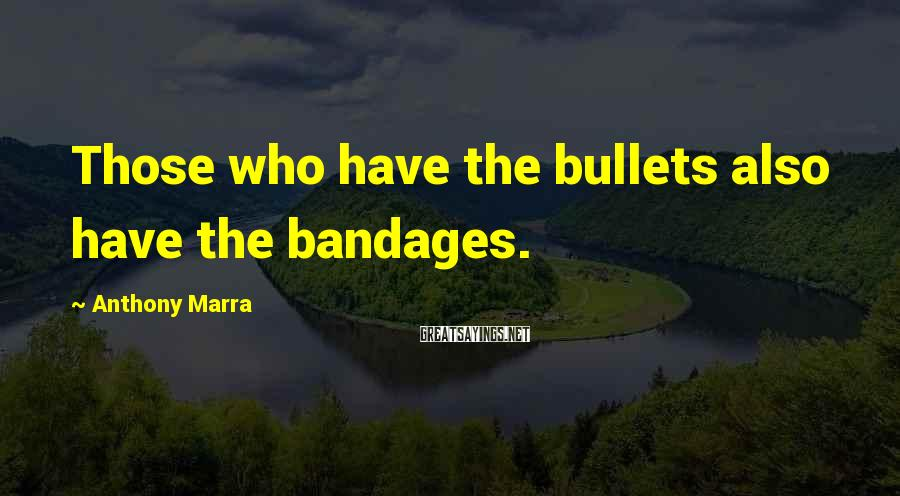 Anthony Marra Sayings: Those who have the bullets also have the bandages.